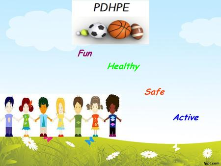 PDHPE Fun Healthy Safe Active. PDHPE. Develops the knowledge skills and values needed for children to lead happy and active lifestyle.. Children develop.