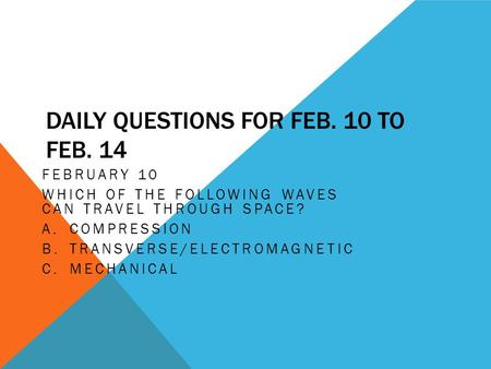 DAILY QUESTIONS FOR FEB. 10 TO FEB. 14 FEBRUARY 10 WHICH OF THE FOLLOWING WAVES CAN TRAVEL THROUGH SPACE? A.COMPRESSION B.TRANSVERSE/ELECTROMAGNETIC C.MECHANICAL.