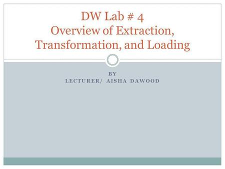 BY LECTURER/ AISHA DAWOOD DW Lab # 4 Overview of Extraction, Transformation, and Loading.