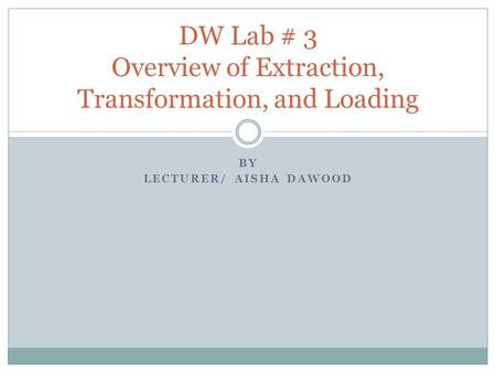 BY LECTURER/ AISHA DAWOOD DW Lab # 3 Overview of Extraction, Transformation, and Loading.