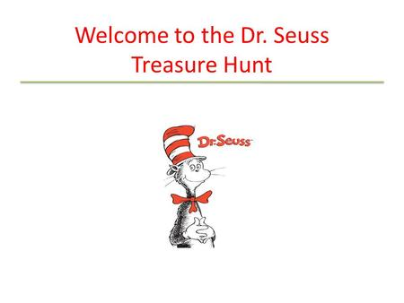 Welcome to the Dr. Seuss Treasure Hunt. Introduction This treasure hunt is a fun and interactive way to learn about Dr. Seuss the person (who, what, where.