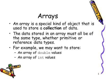 1 Arrays An array is a special kind of object that is used to store a collection of data. The data stored in an array must all be of the same type, whether.