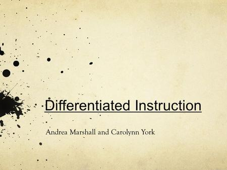 Differentiated Instruction Andrea Marshall and Carolynn York.