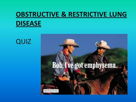 OBSTRUCTIVE & RESTRICTIVE LUNG DISEASE QUIZ. Define emphysema: – Condition of the lung characterised by irreversible enlargement of the airspaces distal.