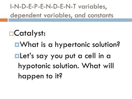 I-N-D-E-P-E-N-D-E-N-T variables, dependent variables, and constants  Catalyst:  What is a hypertonic solution?  Let's say you put a cell in a hypotonic.