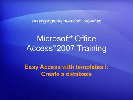 Microsoft ® Office Access ® 2007 Training Easy Access with templates I: Create a database susanguggenheim-is.com presents: