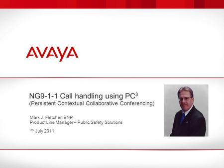NG9-1-1 Call handling using PC 3 (Persistent Contextual Collaborative Conferencing) Mark J. Fletcher, ENP Product Line Manager – Public Safety Solutions.