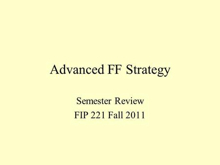 Advanced FF Strategy Semester Review FIP 221 Fall 2011.
