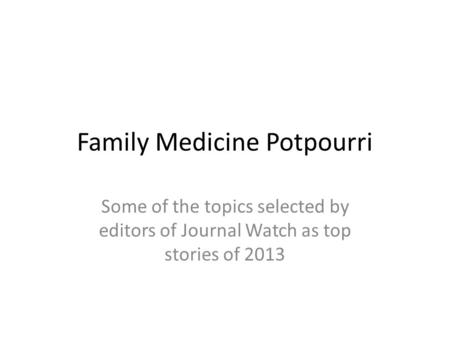 Family Medicine Potpourri Some of the topics selected by editors of Journal Watch as top stories of 2013.