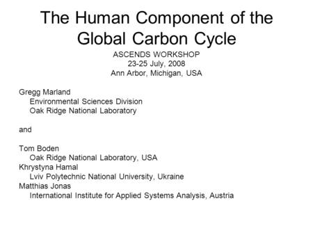 The Human Component of the Global Carbon Cycle ASCENDS WORKSHOP 23-25 July, 2008 Ann Arbor, Michigan, USA Gregg Marland Environmental Sciences Division.
