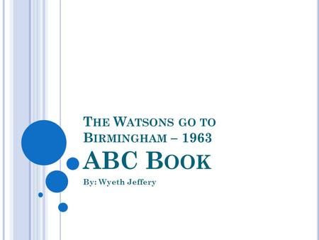 T HE W ATSONS GO TO B IRMINGHAM – 1963 ABC B OOK By: Wyeth Jeffery.