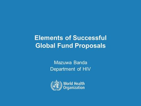 Elements of Successful Global Fund Proposals Mazuwa Banda Department of HIV.