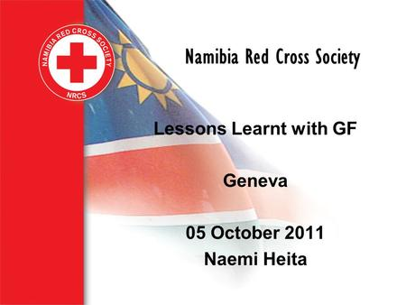 Namibia Red Cross Society Lessons Learnt with GF Geneva 05 October 2011 Naemi Heita.