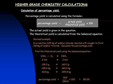 HIGHER GRADE CHEMISTRY CALCULATIONS Calculation of percentage yield. Percentage yield is calculated using the formula:- percentage yield = x 100 The actual.