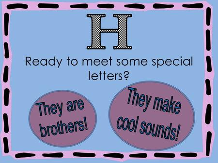 Ready to meet some special letters?. When you add the letter to another letter, it makes a brand new sound! And we call that new sound an h brother!