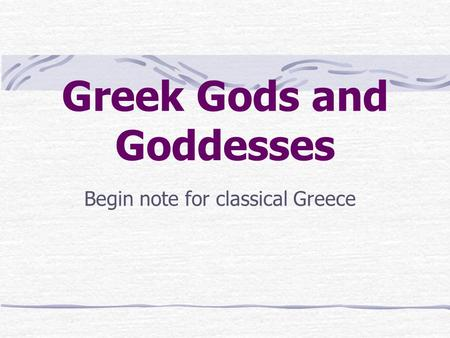Greek Gods and Goddesses Begin note for classical Greece.