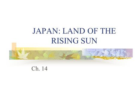 JAPAN: LAND OF THE RISING SUN Ch. 14. Japan: Geography Japan consists of a chain of islands off the coast of China. It is composed of four main islands.