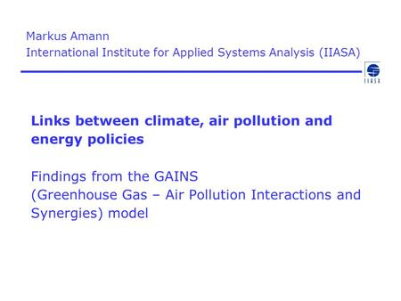 Markus Amann International Institute for Applied Systems Analysis (IIASA) Links between climate, air pollution and energy policies Findings from the.