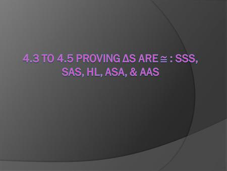4.3 to 4.5 Proving Δs are  : SSS, SAS, HL, ASA, & AAS