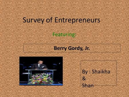Survey of Entrepreneurs Featuring: Berry Gordy, Jr. Insert a picture of your entrepreneur here (Find a picture on flickr.com. Make sure you select MEDIUM)