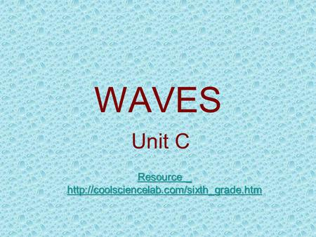 Resource _ http://coolsciencelab.com/sixth_grade.htm WAVES Unit C Resource _ http://coolsciencelab.com/sixth_grade.htm.