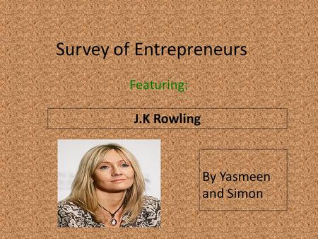 Survey of Entrepreneurs Featuring: J.K Rowling Insert a picture of your entrepreneur here (Find a picture on flickr.com. Make sure you select MEDIUM) By.
