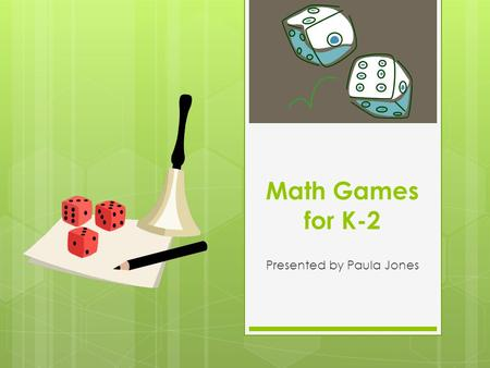 Math Games for K-2 Presented by Paula Jones. Agenda  Background – 15 minutes  Math Game Center Rotation – 1 hour 30 minutes  Common Core Connection.
