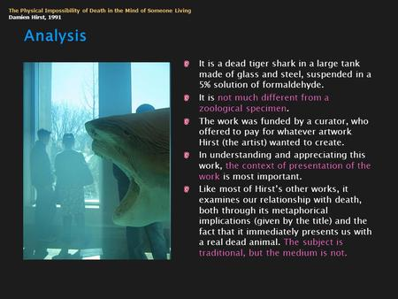 Analysis It is a dead tiger shark in a large tank made of glass and steel, suspended in a 5% solution of formaldehyde. It is not much different from a.
