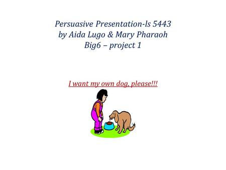 Persuasive Presentation-ls 5443 by Aida Lugo & Mary Pharaoh Big6 – project 1 I want my own dog, please!!!