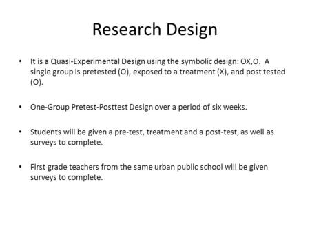 Research Design It is a Quasi-Experimental Design using the symbolic design: OX,O. A single group is pretested (O), exposed to a treatment (X), and post.