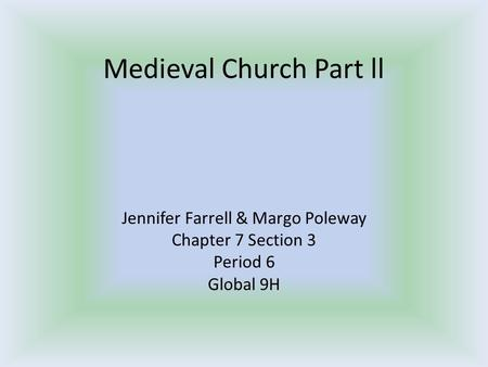 Medieval Church Part ll Jennifer Farrell & Margo Poleway Chapter 7 Section 3 Period 6 Global 9H.