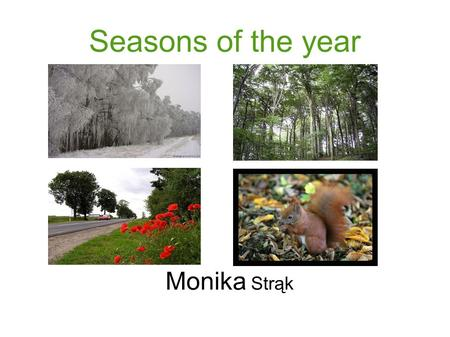Seasons of the year Monika Strąk. Information about the year There are four seasons in the year. We can see winter, spring, summer and autumn; twelve.