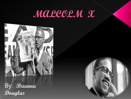 By : Brianna Douglas. SLIDE NUMBER Topics 1 Introduction 2 Malcolm X's Early Childhood and family life 3 Education 4 Accomplishment.