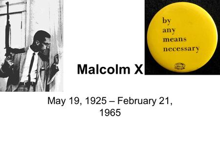 Malcolm X May 19, 1925 – February 21, 1965.