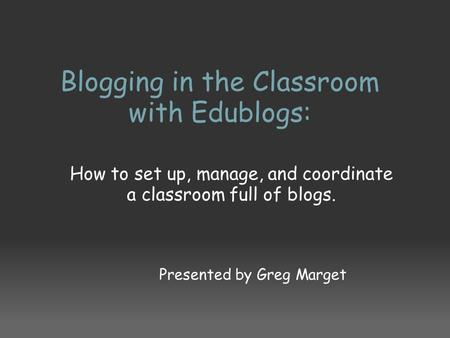 Blogging in the Classroom with Edublogs: How to set up, manage, and coordinate a classroom full of blogs. Presented by Greg Marget.