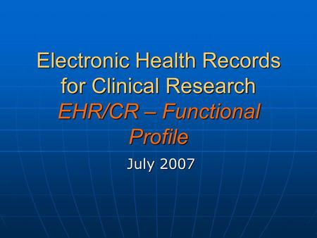 Electronic Health Records for Clinical Research EHR/CR – Functional Profile July 2007.