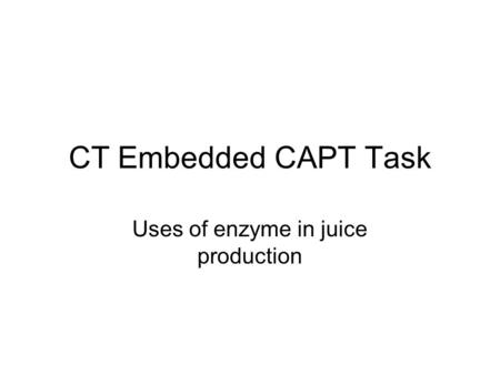 CT Embedded CAPT Task Uses of enzyme in juice production.