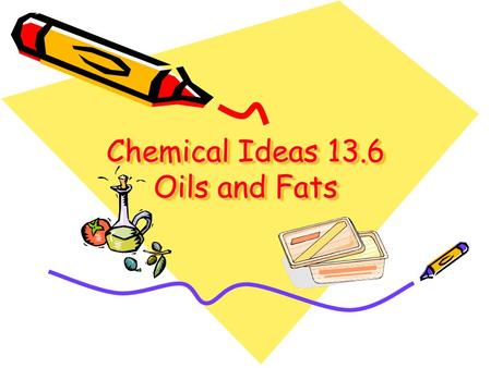 Chemical Ideas 13.6 Oils and Fats. Chemical structure Oils and fats – important for storing chemical energy in living things. Oils are liquids – fats.