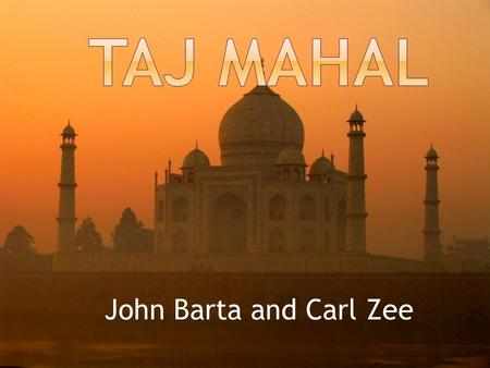 John Barta and Carl Zee.  The Taj Mahal is located in Agra, India.  The Taj Mahal was built by Mughal Emperor Shah Jahan.  The Taj Mahal was created.