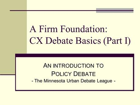 A Firm Foundation: CX Debate Basics (Part I) A N INTRODUCTION TO P OLICY D EBATE - The Minnesota Urban Debate League -