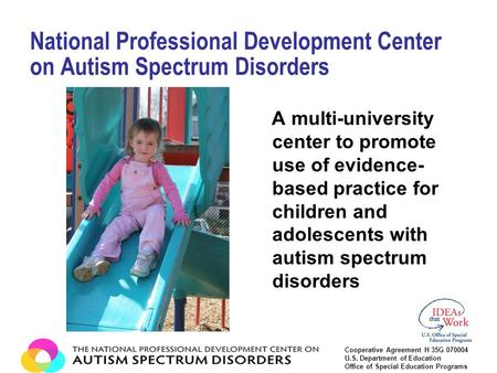 A multi-university center to promote use of evidence- based practice for children and adolescents with autism spectrum disorders National Professional.