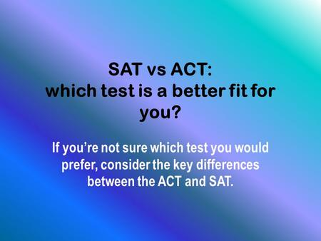 SAT vs ACT: which test is a better fit for you? If you're not sure which test you would prefer, consider the key differences between the ACT and SAT.
