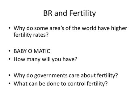 BR and Fertility Why do some area's of the world have higher fertility rates? BABY O MATIC How many will you have? Why do governments care about fertility?