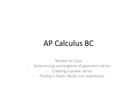 AP Calculus BC Review for Quiz -Determining convergence of geometric series -Creating a power series -Finding a Taylor Series sum expression.