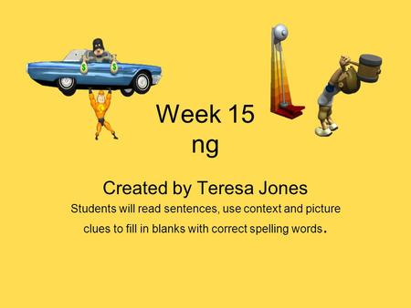 Week 15 ng Created by Teresa Jones Students will read sentences, use context and picture clues to fill in blanks with correct spelling words.