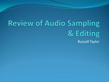 Russell Taylor. Sampling Sampled a file from an on-line/on-board source Edited that file by Deleting a section of the original file Added a Fade-in section.