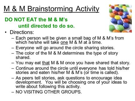 M & M Brainstorming Activity DO NOT EAT the M & M's until directed to do so. Directions: –Each person will be given a small bag of M & M's from which he/she.