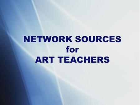 NETWORK SOURCES for ART TEACHERS. Art Education 2.0 Using Technology in Art Classrooms   Art Education.