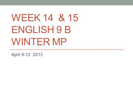 WEEK 14 & 15 ENGLISH 9 B WINTER MP April 8-12 2013.