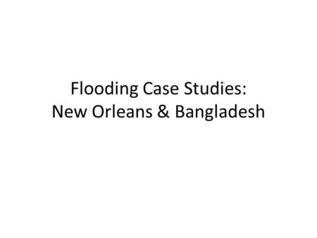 Flooding Case Studies: New Orleans & Bangladesh. Causes of Flooding Human Deforestation in Himalayas (Bangladesh) Poor water management (New Orleans)
